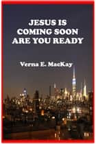 Jesus Is Coming Soon Are You Ready ebook by Verna E. MacKay