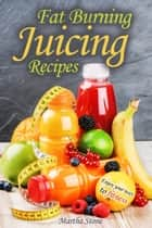 Fat Burning Juicing Recipes: Enjoy your way to fitness ebook by Martha Stone