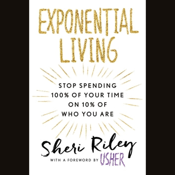 Exponential Living - Stop Spending 100% of Your Time on 10% of Who You Are audiobook by Sheri Riley