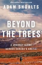 Beyond the Trees - A Journey Alone Across Canada's Arctic ebook by Adam Shoalts