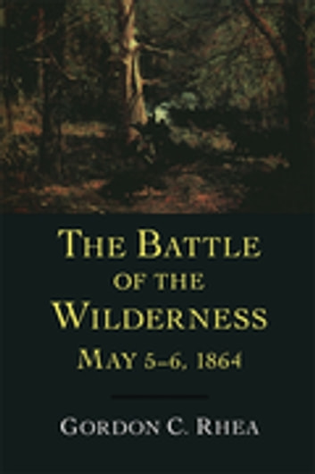 The Battle of the Wilderness, May 5–6, 1864 ebook by Gordon C. Rhea, Esq.