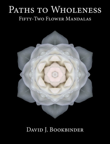 Paths to Wholeness: Fifty-Two Flower Mandalas ebook by David J. Bookbinder