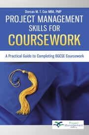 Project Management Skills for Coursework - A Practical Guide to Completing BGCSE Exam Coursework ebook by Dorcas M. T. Cox MBA, PMP