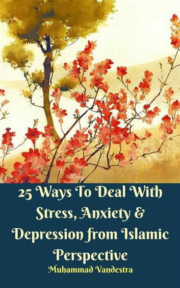 25 Ways to Deal With Stress, Anxiety & Depression from Islamic Perspective eBook by Muhammad Vandestra