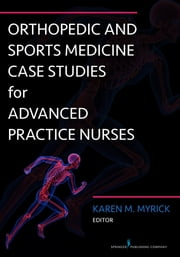Orthopedic and Sports Medicine Case Studies for Advanced Practice Nurses ebook by Karen Myrick, DNP, APRN, FNP-BC, ANP-BC