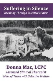 Suffering in Silence - Breaking Through Selective Mutism ebook by Donna Mac, LCPC