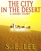 The City in the Desert: a military adventure-science fiction short story ebook by S. E. Lee
