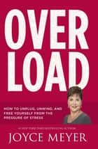 Overload - How to Unplug, Unwind and Free Yourself from the Pressure of Stress ebook by Joyce Meyer