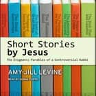 Short Stories by Jesus - The Enigmatic Parables of a Controversial Rabbi audiobook by Amy-Jill Levine