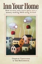 Inn Your Home - How To Turn Your Extra Space Into A Money Making B&B Using Airbnb ebook by Charlie Yzaguirre, Tim McCormick