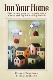 Inn Your Home - How To Turn Your Extra Space Into A Money Making B&B Using Airbnb ebook by Charlie Yzaguirre,Tim McCormick