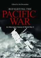Refighting the Pacific War - An Alternative History of World War II ebook by James C. Bresnahan
