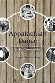Appalachian Dance - Creativity and Continuity in Six Communities ebook by Susan Eike Spalding
