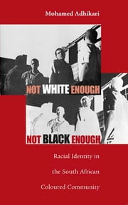 Not White Enough, Not Black Enough - Racial Identity in the South African Coloured Community ebook by Mohamed Adhikari