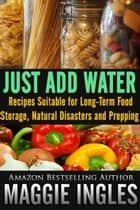 Just Add Water: Recipes Suitable for Long-Term Food Storage, Natural Disasters and Prepping ebook by Maggie Ingles