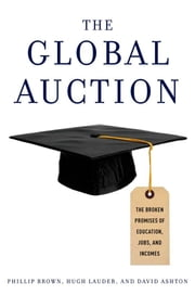 The Global Auction - The Broken Promises of Education, Jobs, and Incomes ebook by Phillip Brown,Hugh Lauder,David Ashton