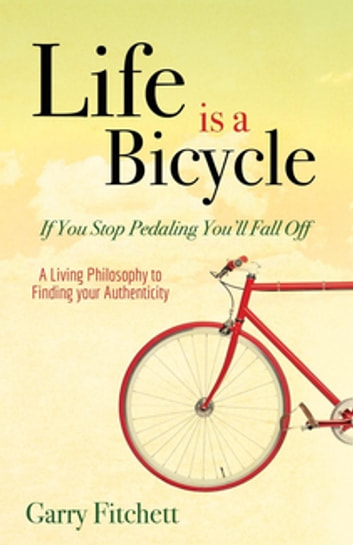Life is a Bicycle - A Living Philosophy to Finding your Authenticity ebook by Garry Fitchett