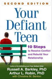 Your Defiant Teen, Second Edition - 10 Steps to Resolve Conflict and Rebuild Your Relationship ebook by Russell A. Barkley, PhD, ABPP, ABCN,Arthur L. Robin, PhD,Christine M. Benton