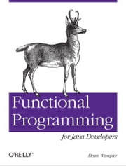Functional Programming for Java Developers - Tools for Better Concurrency, Abstraction, and Agility ebook by Dean Wampler