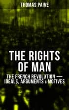 THE RIGHTS OF MAN: The French Revolution – Ideals, Arguments & Motives - Being an Answer to Mr. Burke's Attack on the French Revolution ebook by Thomas Paine