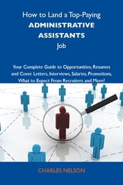 How to Land a Top-Paying Administrative assistants Job: Your Complete Guide to Opportunities, Resumes and Cover Letters, Interviews, Salaries, Promotions, What to Expect From Recruiters and More ebook by Nelson Charles