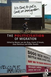 The Politicisation of Migration ebook by Wouter van der Brug,Gianni D'Amato,Didier Ruedin,Joost Berkhout