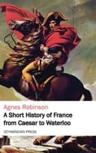 A Short History of France from Caesar to Waterloo ebook by Agnes Robinson