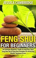 Feng Shui For Beginners - The Ultimate Beginner's Guide To Feng Shui, Basic Feng Shui Tips & Feng Shui Principles For Attracting Wealth, Harmony & Love ebook by Jessica Cambridge