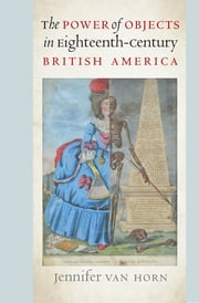The Power of Objects in Eighteenth-Century British America ebook by Jennifer Van Horn