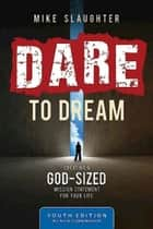 Dare to Dream Youth Edition - Creating a God-Sized Mission Statement for Your Life ebook by Mike Slaughter