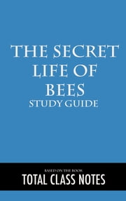 The Secret Life of Bees: Study Guide - The Secret Life of Bees, Sue Monk Kidd, Study Review Guide ebook by Total Class Notes