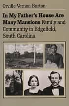 In My Father's House Are Many Mansions - Family and Community in Edgefield, South Carolina ebook by Orville Vernon Burton
