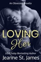 Loving Her - An Obsessed Novella ebook by Jeanne St. James