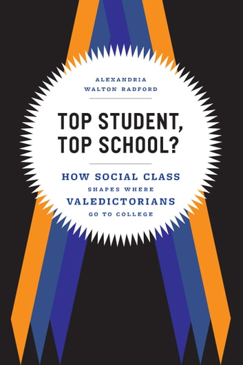 Top Student, Top School? - How Social Class Shapes Where Valedictorians Go to College ebook by Alexandria Walton Radford