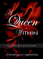 A Queen Within - Every Woman is Human Royalty ebook by Cynthia C Denton
