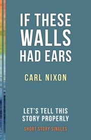 If These Walls Had Ears - Let's Tell This Story Properly Short Story Singles ebook by Carl Nixon,Ellah Wakatama Allfrey