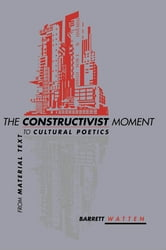 The Constructivist Moment - From Material Text to Cultural Poetics ebook by Barrett Watten
