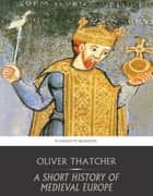 A Short History of Medieval Europe ebook by Oliver Thatcher