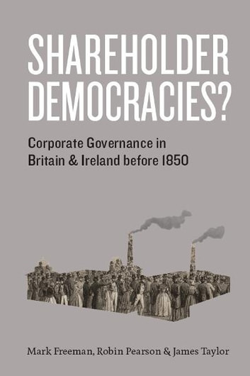 Shareholder Democracies? - Corporate Governance in Britain and Ireland before 1850 ebook by Mark Freeman,Robin Pearson,James Taylor