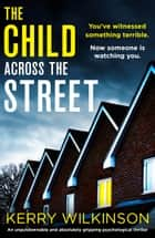 The Child Across the Street - An unputdownable and absolutely gripping psychological thriller eBook by Kerry Wilkinson