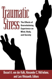 Traumatic Stress - The Effects of Overwhelming Experience on Mind, Body, and Society ebook by Bessel A. van der Kolk, MD,Alexander C. McFarlane, MD,Lars Weisaeth