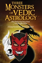 Three Monsters of Vedic Astrology - Pitra Dosh, Kaal Sarp Dosh and Manglik Dosh ebook by Himanshu Shangari