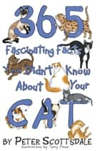 365 Fascinating Facts You Didn't Know About Your Cat ebook by Peter Scottsdale