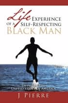 Life Experience of a Self Respecting Black Man ebook by J Pierre