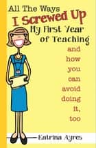 All the Ways I Screwed Up My First Year of Teaching and How You Can Avoid Doing It, Too ebook by Katrina Ayres