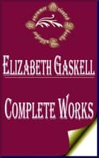 "Complete Works of Elizabeth Gaskell ""The British Novelist and Short Story Writer of Victorian Era"" eBook by Elizabeth Gaskell"