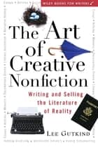 The Art of Creative Nonfiction - Writing and Selling the Literature of Reality ebook by Lee Gutkind