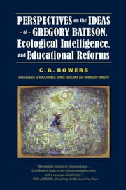 Perspectives on the Ideas of Gregory Bateson, Ecological Intelligence, and Educational Reforms ebook by C. A. Bowers