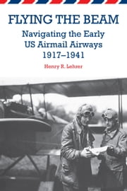 Flying the Beam - Navigating the Early US Airmail Airways, 1917-1941 ebook by Henry R. Lehrer