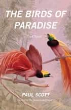 The Birds of Paradise - A Novel eBook by Paul Scott